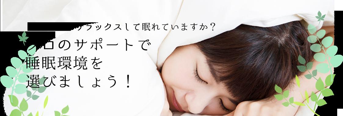 心身ともにリラックスして眠れていますか?プロのサポートで睡眠環境を選びましょう。